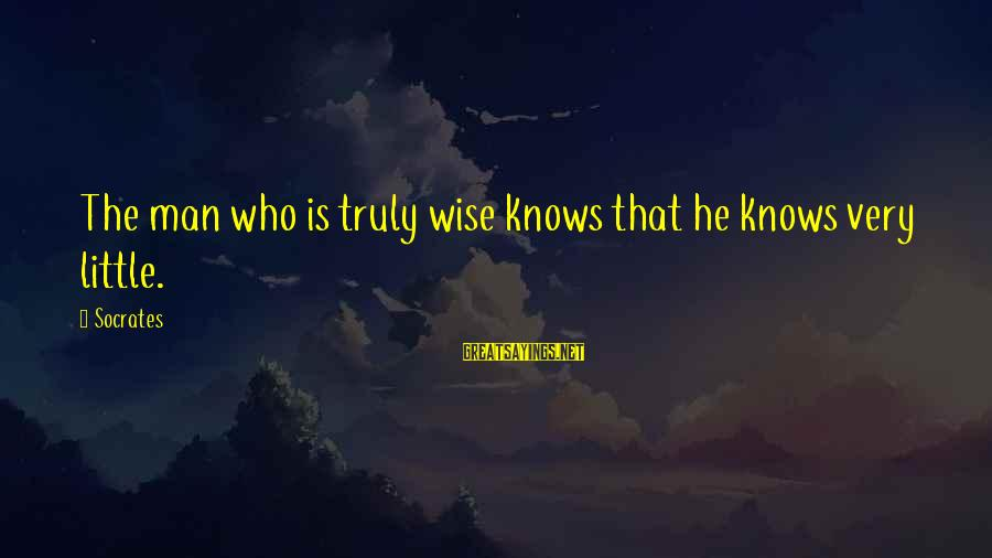 Very Wise Sayings By Socrates: The man who is truly wise knows that he knows very little.