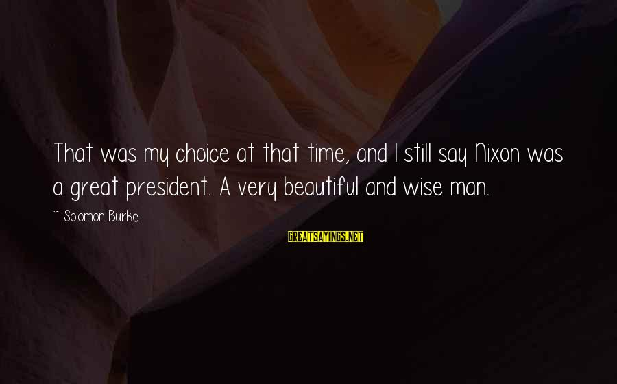 Very Wise Sayings By Solomon Burke: That was my choice at that time, and I still say Nixon was a great