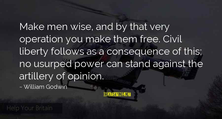 Very Wise Sayings By William Godwin: Make men wise, and by that very operation you make them free. Civil liberty follows