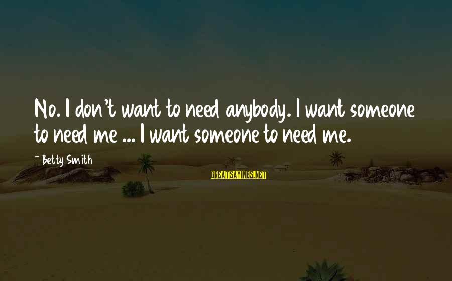 Verzekering Sayings By Betty Smith: No. I don't want to need anybody. I want someone to need me ... I