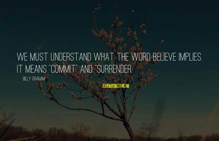 """Vestured Sayings By Billy Graham: We must understand what the word believe implies. It means """"commit"""" and """"surrender."""