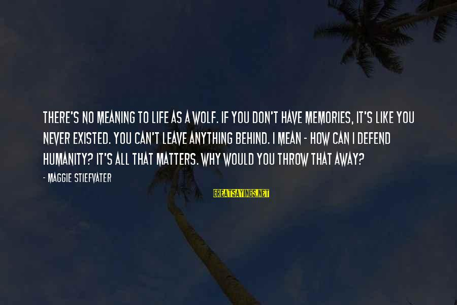 Vestured Sayings By Maggie Stiefvater: There's no meaning to life as a wolf. If you don't have memories, it's like