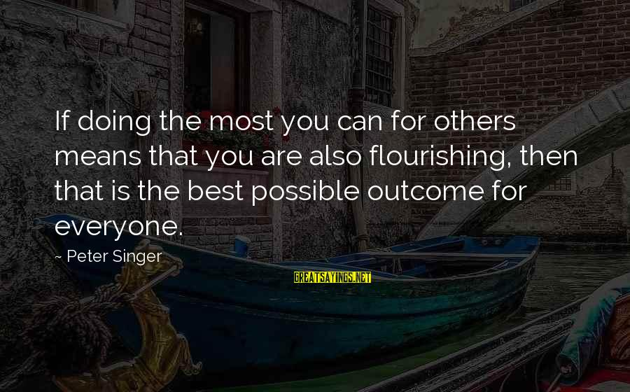 Vestured Sayings By Peter Singer: If doing the most you can for others means that you are also flourishing, then