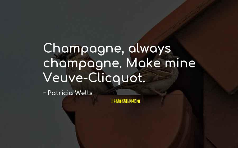 Veuve Sayings By Patricia Wells: Champagne, always champagne. Make mine Veuve-Clicquot.