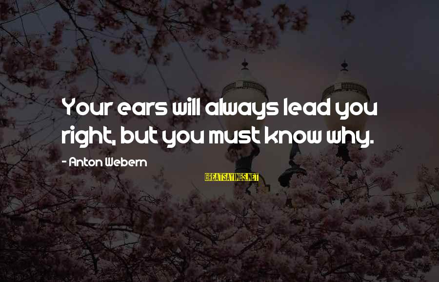 Vice Principal Sayings By Anton Webern: Your ears will always lead you right, but you must know why.