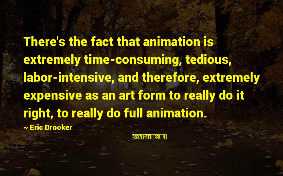 Vice Principal Sayings By Eric Drooker: There's the fact that animation is extremely time-consuming, tedious, labor-intensive, and therefore, extremely expensive as