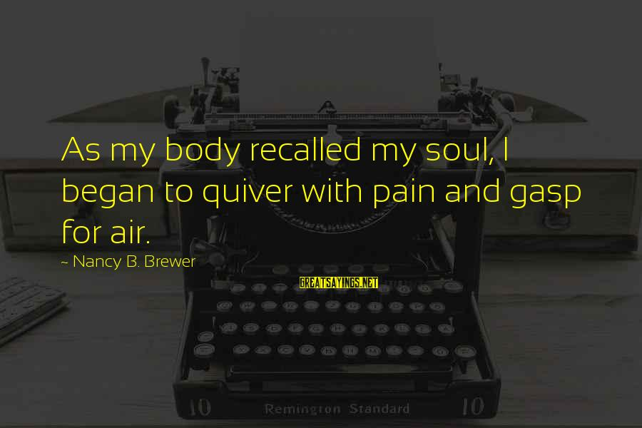 Vice Principal Sayings By Nancy B. Brewer: As my body recalled my soul, I began to quiver with pain and gasp for