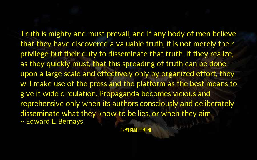 Vicious Lies Sayings By Edward L. Bernays: Truth is mighty and must prevail, and if any body of men believe that they