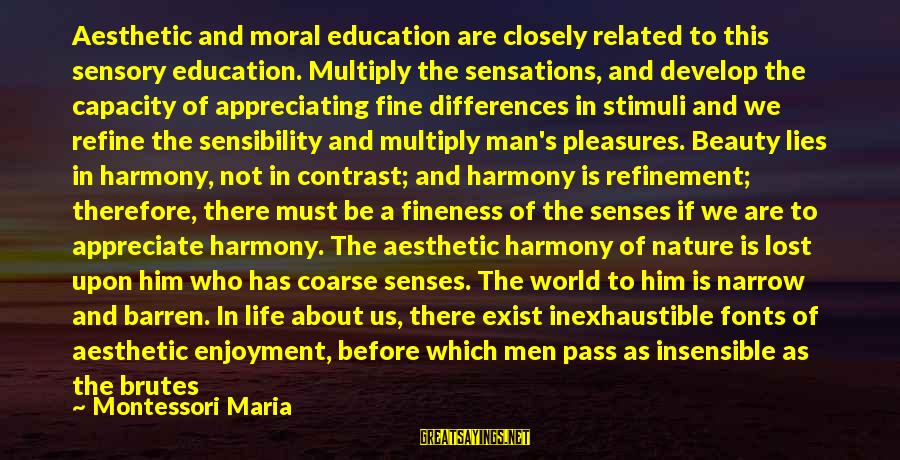 Vicious Lies Sayings By Montessori Maria: Aesthetic and moral education are closely related to this sensory education. Multiply the sensations, and