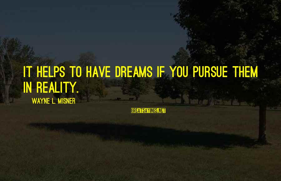 Vicious Pbs Sayings By Wayne L. Misner: It helps to have dreams if you pursue them in reality.
