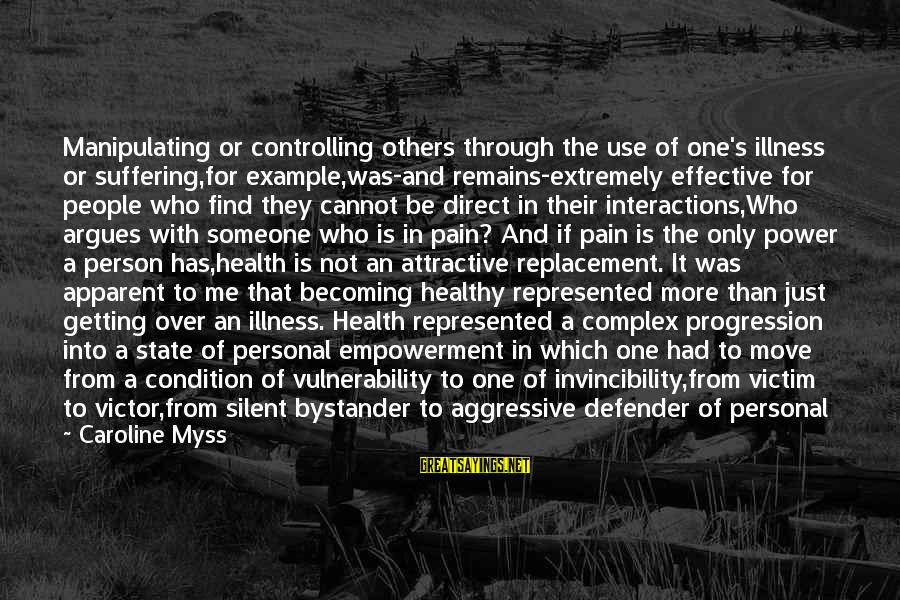 Victim Complex Sayings By Caroline Myss: Manipulating or controlling others through the use of one's illness or suffering,for example,was-and remains-extremely effective