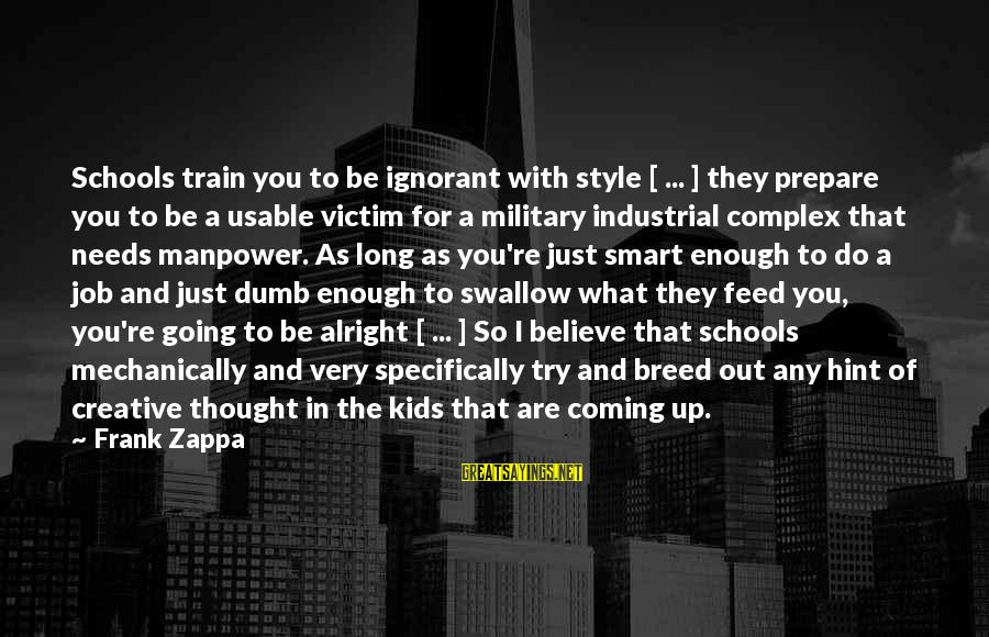 Victim Complex Sayings By Frank Zappa: Schools train you to be ignorant with style [ ... ] they prepare you to