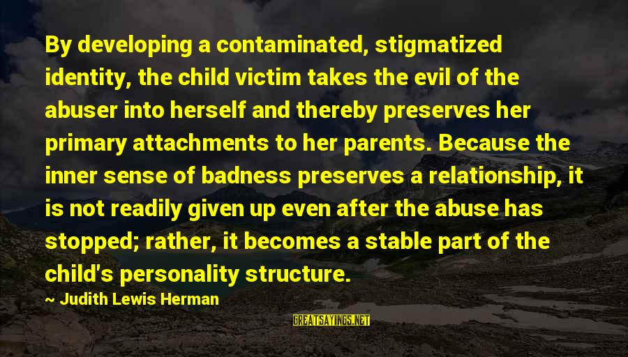 Victim Complex Sayings By Judith Lewis Herman: By developing a contaminated, stigmatized identity, the child victim takes the evil of the abuser