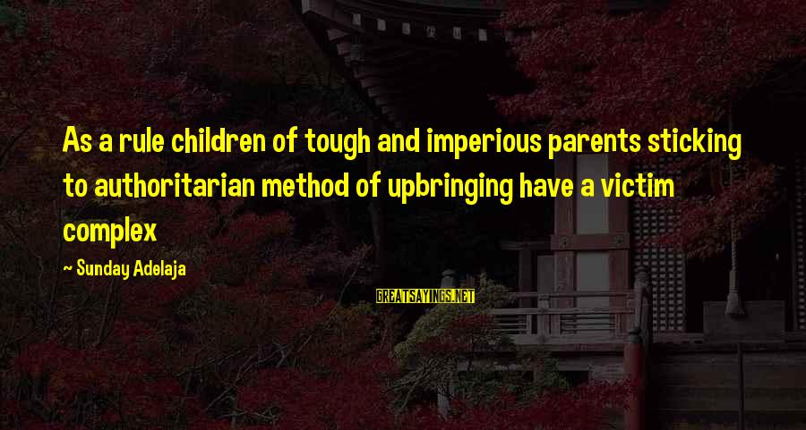 Victim Complex Sayings By Sunday Adelaja: As a rule children of tough and imperious parents sticking to authoritarian method of upbringing