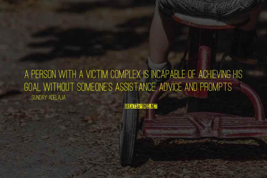 Victim Complex Sayings By Sunday Adelaja: A person with a victim complex is incapable of achieving his goal without someone's assistance,