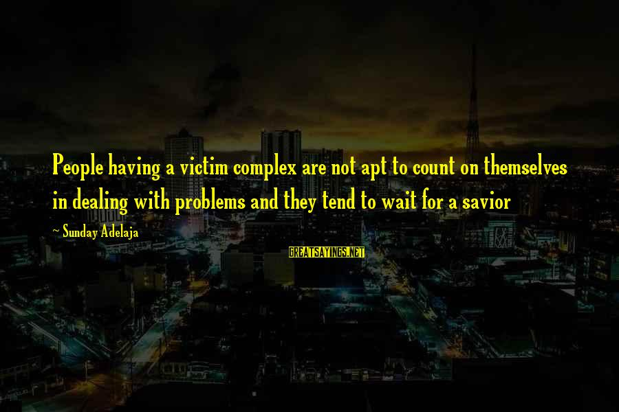Victim Complex Sayings By Sunday Adelaja: People having a victim complex are not apt to count on themselves in dealing with