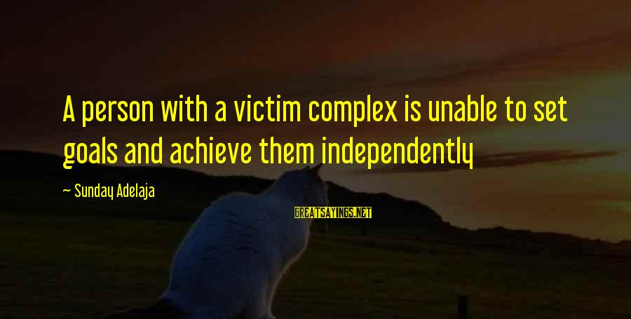 Victim Complex Sayings By Sunday Adelaja: A person with a victim complex is unable to set goals and achieve them independently