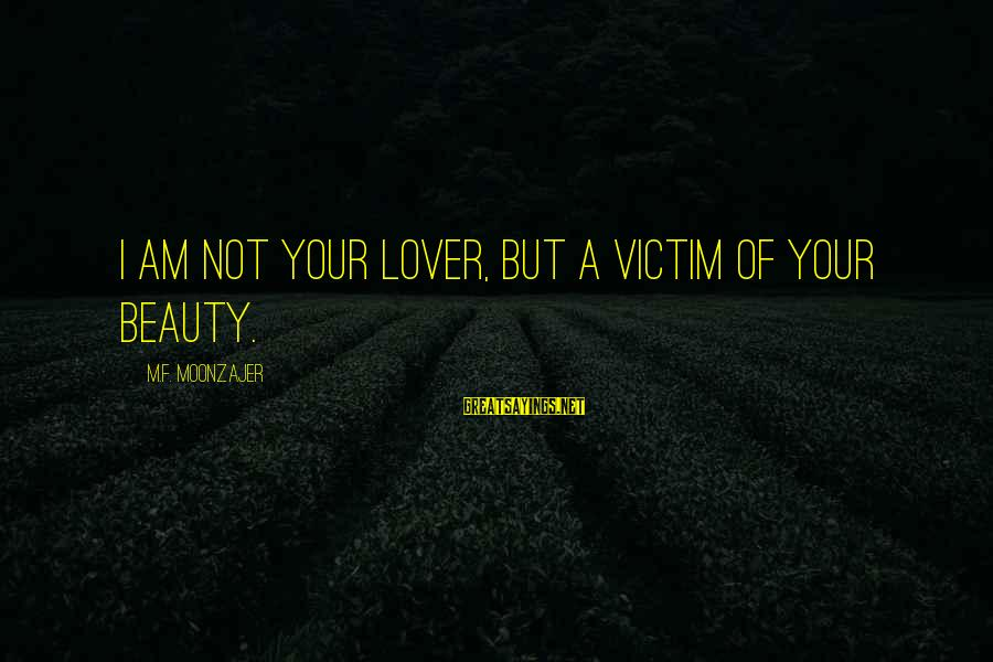 Victim Of Beauty Sayings By M.F. Moonzajer: I am not your lover, but a victim of your beauty.
