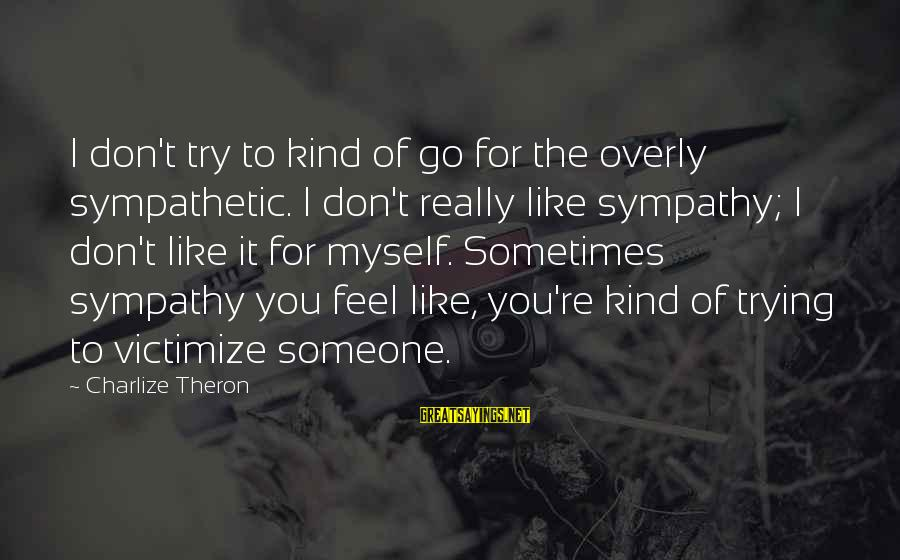 Victimize Sayings By Charlize Theron: I don't try to kind of go for the overly sympathetic. I don't really like