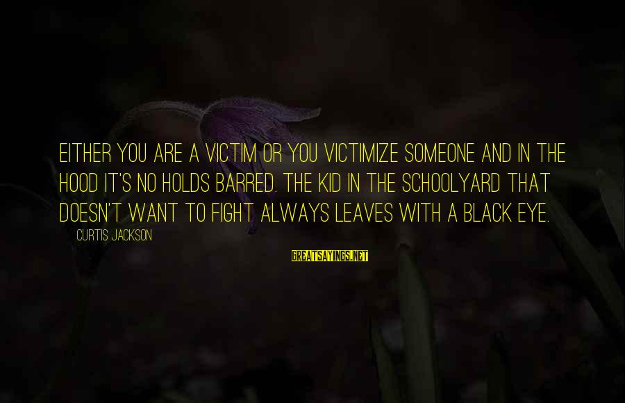 Victimize Sayings By Curtis Jackson: Either you are a victim or you victimize someone and in the hood it's no