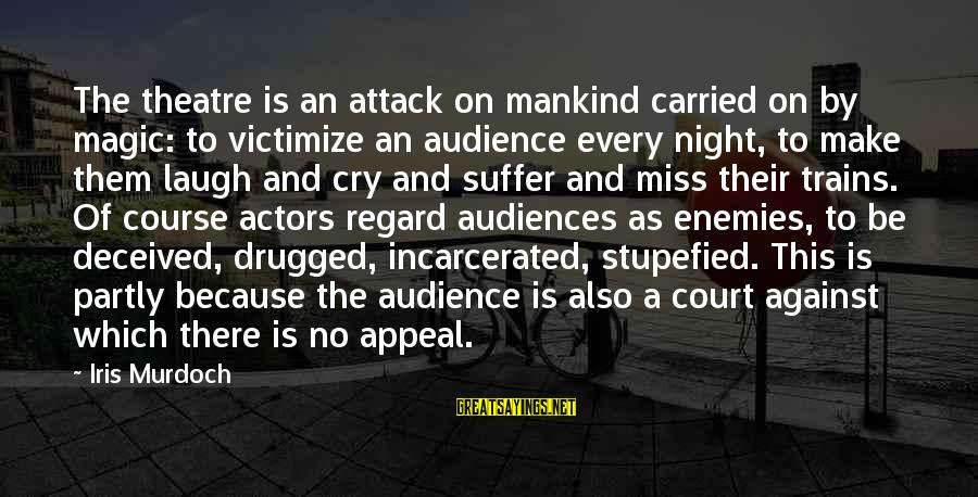 Victimize Sayings By Iris Murdoch: The theatre is an attack on mankind carried on by magic: to victimize an audience