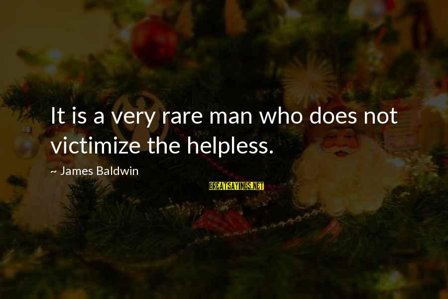 Victimize Sayings By James Baldwin: It is a very rare man who does not victimize the helpless.