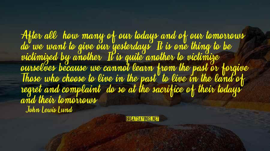 Victimize Sayings By John Lewis Lund: After all, how many of our todays and of our tomorrows do we want to