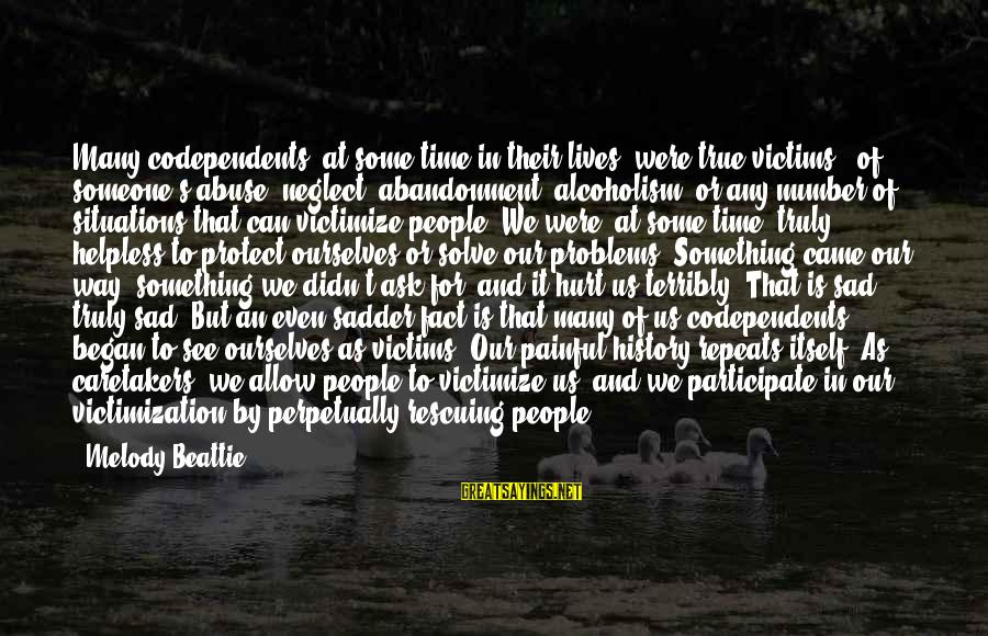 Victimize Sayings By Melody Beattie: Many codependents, at some time in their lives, were true victims - of someone's abuse,