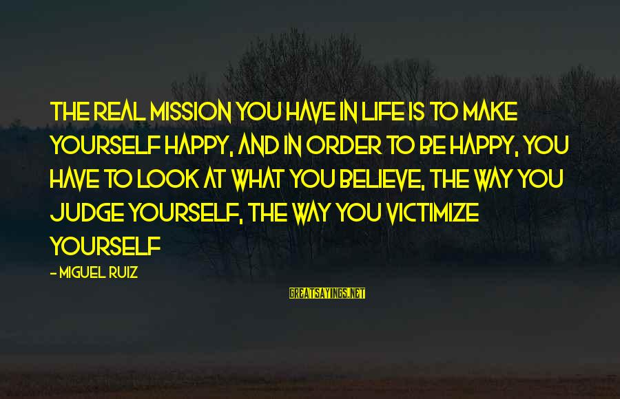 Victimize Sayings By Miguel Ruiz: The real mission you have in life is to make yourself happy, and in order