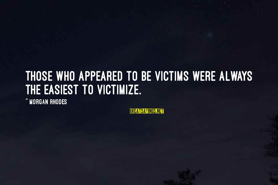 Victimize Sayings By Morgan Rhodes: Those who appeared to be victims were always the easiest to victimize.