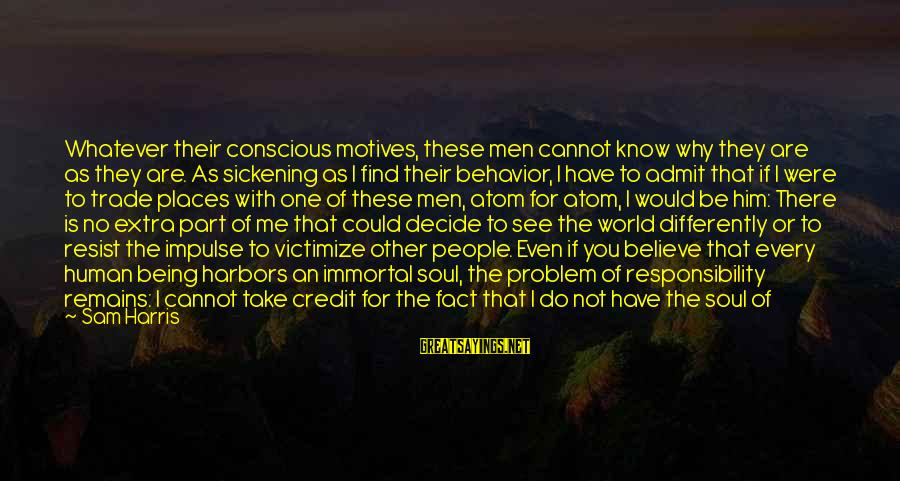 Victimize Sayings By Sam Harris: Whatever their conscious motives, these men cannot know why they are as they are. As