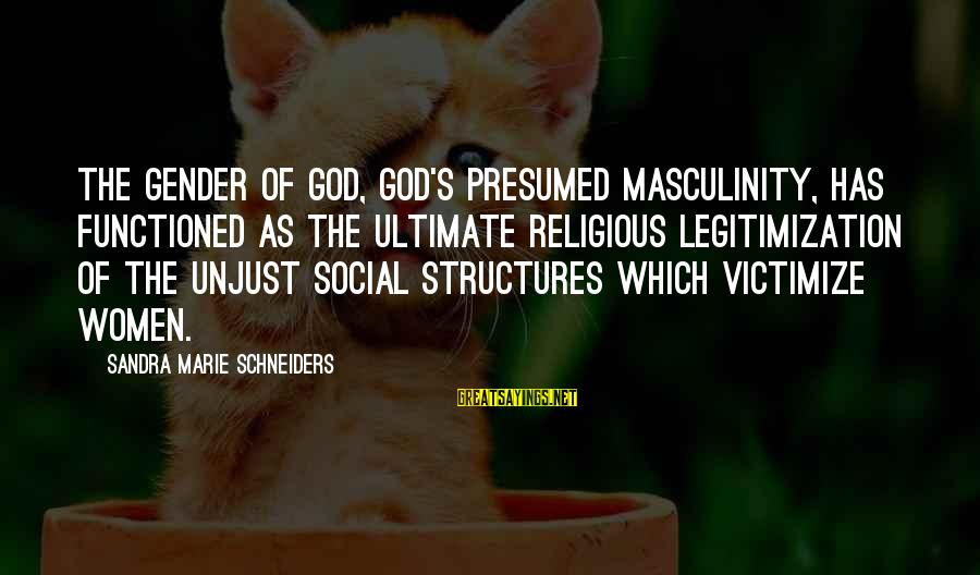 Victimize Sayings By Sandra Marie Schneiders: The gender of God, God's presumed masculinity, has functioned as the ultimate religious legitimization of