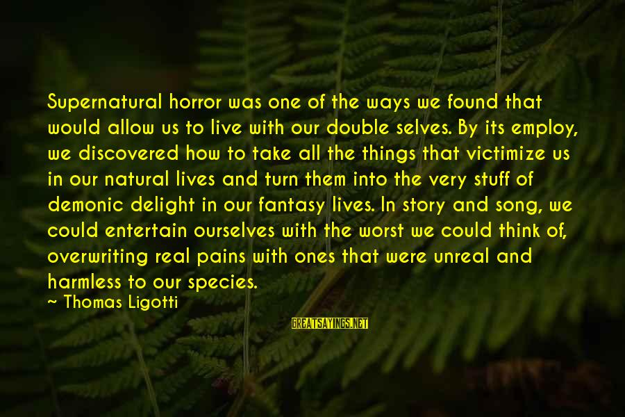 Victimize Sayings By Thomas Ligotti: Supernatural horror was one of the ways we found that would allow us to live