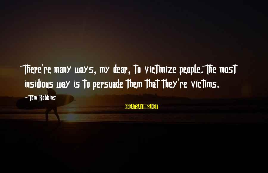 Victimize Sayings By Tom Robbins: There're many ways, my dear, to victimize people. The most insidious way is to persuade