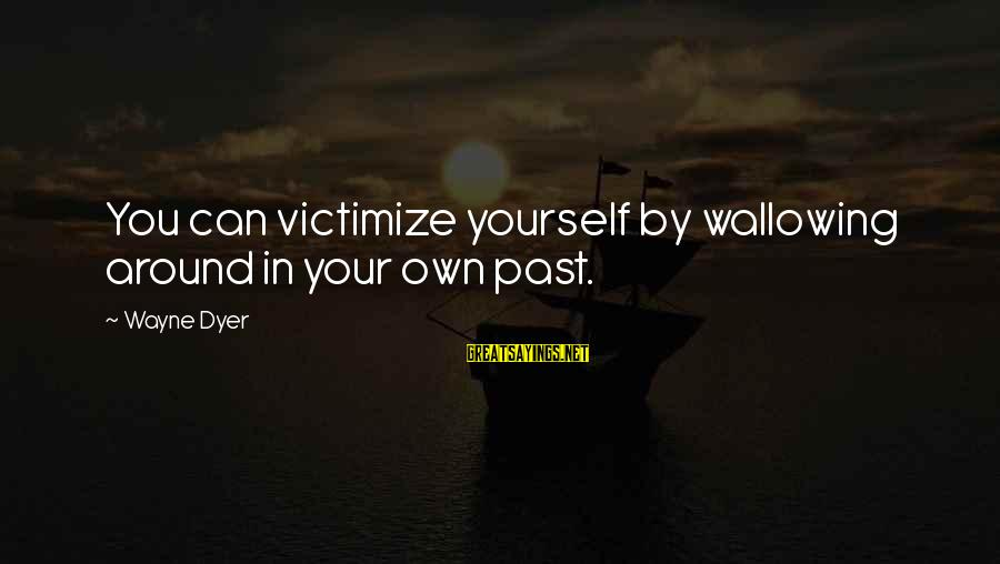 Victimize Sayings By Wayne Dyer: You can victimize yourself by wallowing around in your own past.