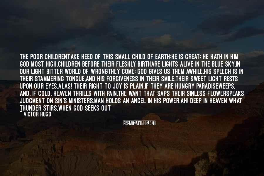 Victor Hugo Sayings: The Poor ChildrenTake heed of this small child of earth;He is great; he hath in