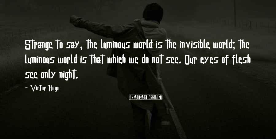 Victor Hugo Sayings: Strange to say, the luminous world is the invisible world; the luminous world is that