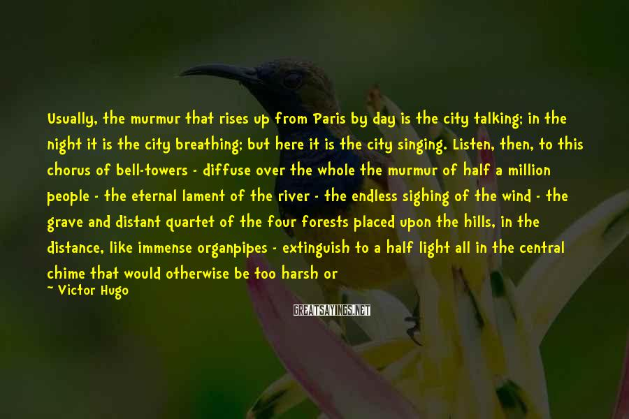 Victor Hugo Sayings: Usually, the murmur that rises up from Paris by day is the city talking; in