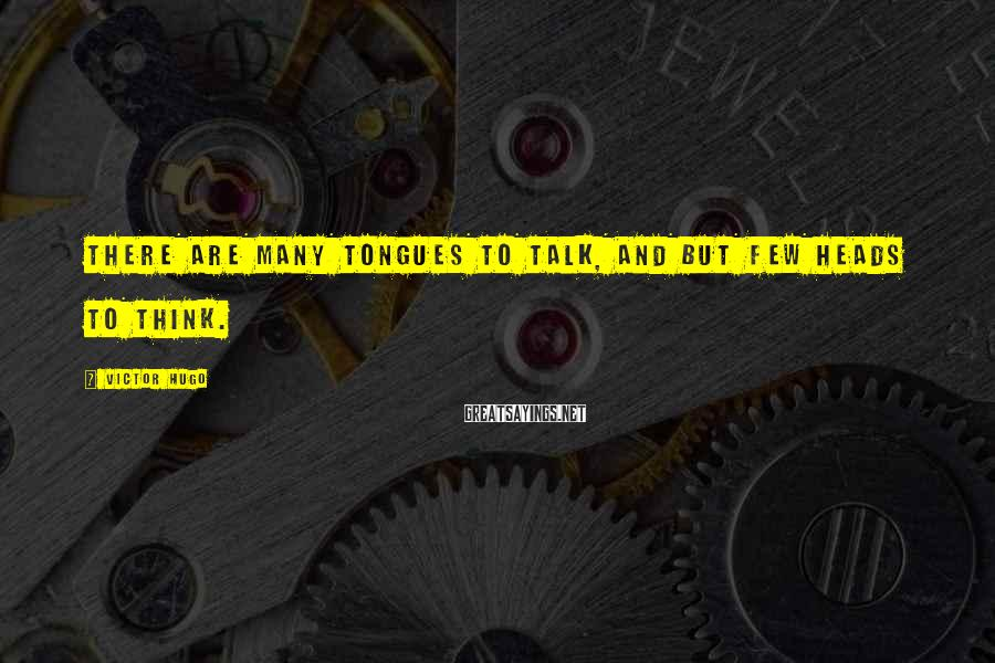 Victor Hugo Sayings: There are many tongues to talk, and but few heads to think.