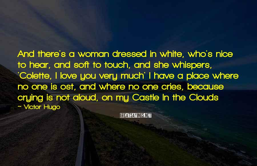 Victor Hugo Sayings: And there's a woman dressed in white, who's nice to hear, and soft to touch,