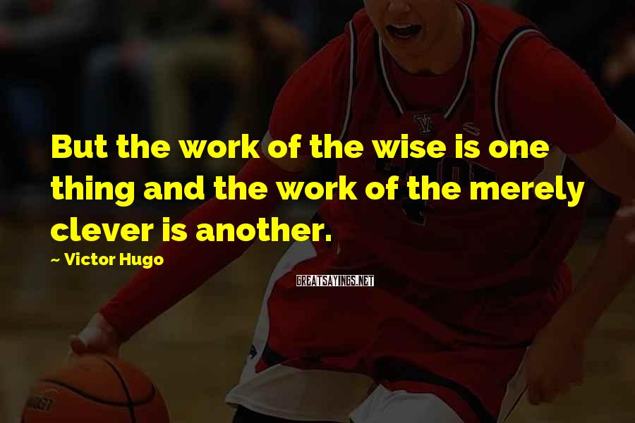 Victor Hugo Sayings: But the work of the wise is one thing and the work of the merely