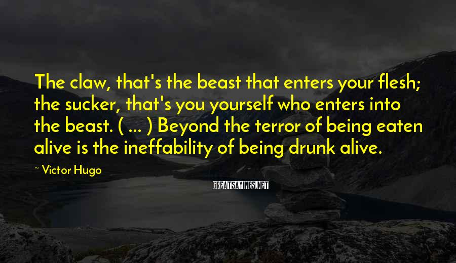 Victor Hugo Sayings: The claw, that's the beast that enters your flesh; the sucker, that's you yourself who