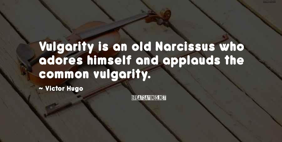 Victor Hugo Sayings: Vulgarity is an old Narcissus who adores himself and applauds the common vulgarity.