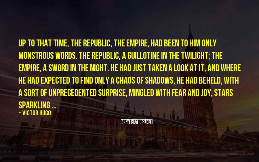 Victor Hugo Sayings: Up to that time, the Republic, the Empire, had been to him only monstrous words.