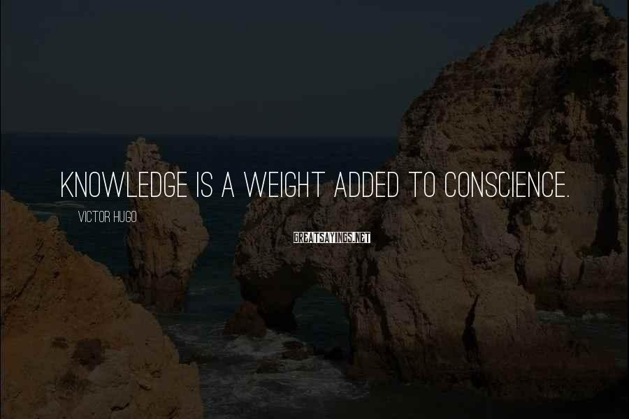 Victor Hugo Sayings: Knowledge is a weight added to conscience.