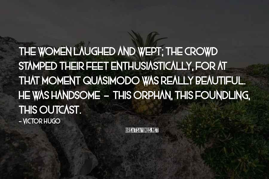 Victor Hugo Sayings: The women laughed and wept; the crowd stamped their feet enthusiastically, for at that moment