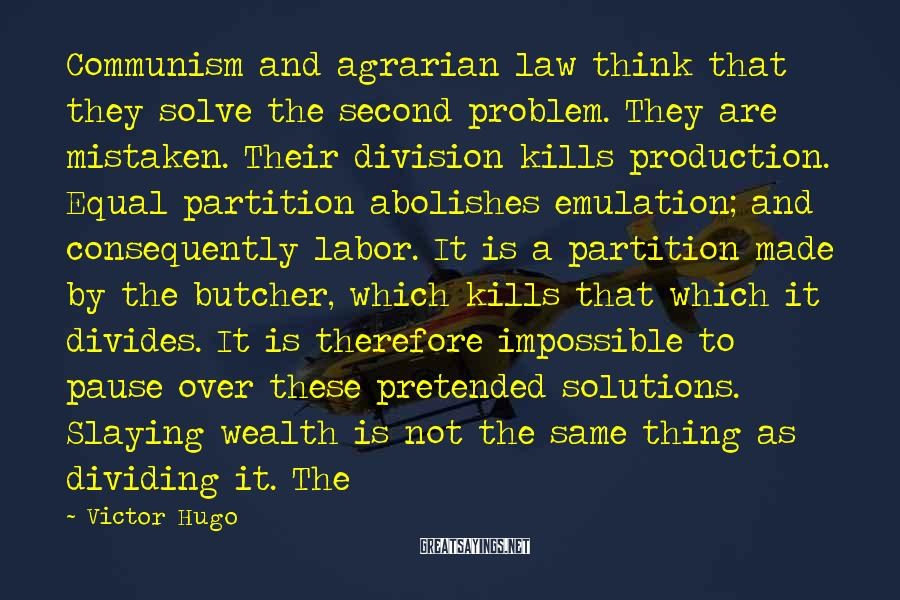 Victor Hugo Sayings: Communism and agrarian law think that they solve the second problem. They are mistaken. Their