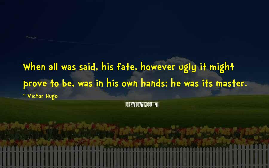 Victor Hugo Sayings: When all was said, his fate, however ugly it might prove to be, was in