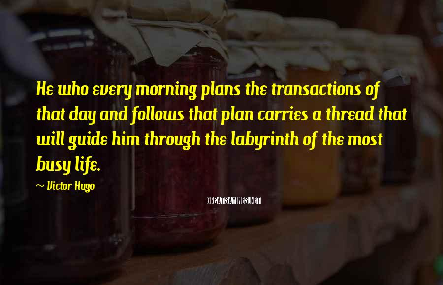 Victor Hugo Sayings: He who every morning plans the transactions of that day and follows that plan carries