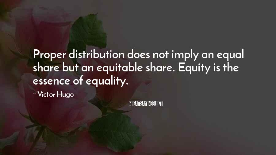 Victor Hugo Sayings: Proper distribution does not imply an equal share but an equitable share. Equity is the